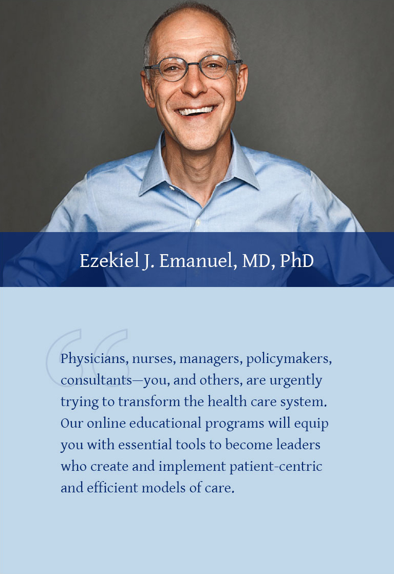 Ezekiel J. Emanuel, MD, PhD: Physicians, nurses, managers, policymakers, consultants—you, and others, are urgently trying to transform the health care system. Our online educational programs will equip you with essential tools to become leaders who create and implement a patient-centric and efficient models of care.